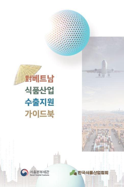 서울본부세관·한국식품산업협회, '對베트남 식품산업 수출지원 가이드북' 발간